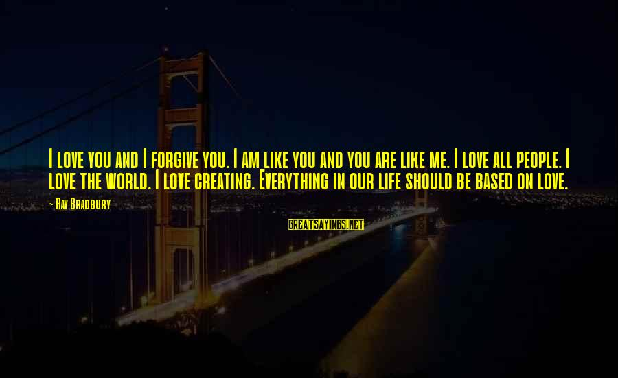 Life Love And Forgiveness Sayings By Ray Bradbury: I love you and I forgive you. I am like you and you are like