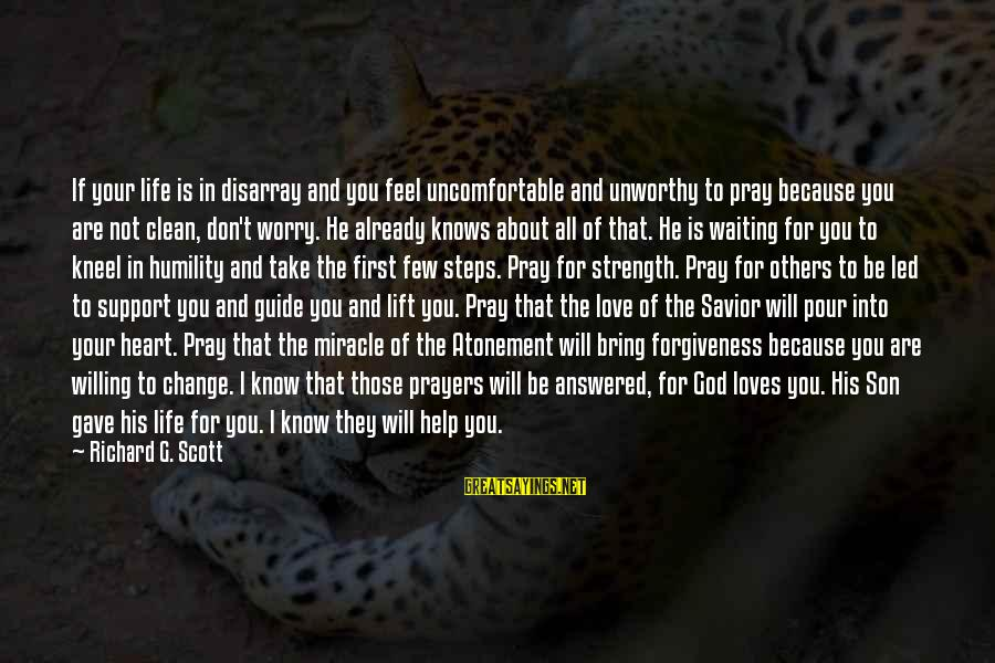 Life Love And Forgiveness Sayings By Richard G. Scott: If your life is in disarray and you feel uncomfortable and unworthy to pray because