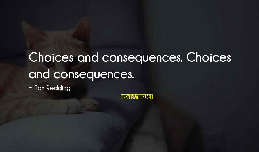 Life Love And Forgiveness Sayings By Tan Redding: Choices and consequences. Choices and consequences.