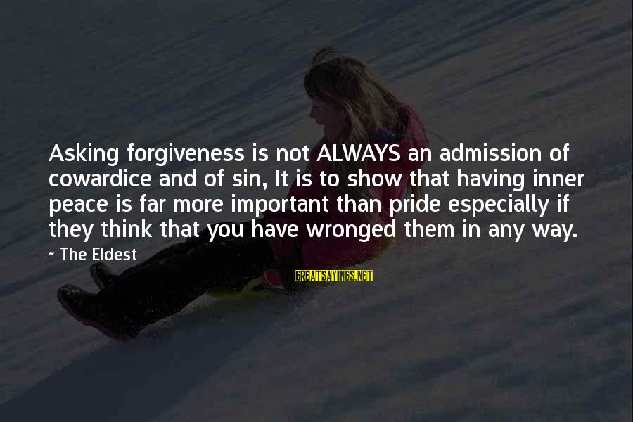 Life Love And Forgiveness Sayings By The Eldest: Asking forgiveness is not ALWAYS an admission of cowardice and of sin, It is to