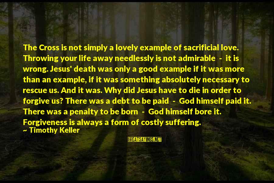 Life Love And Forgiveness Sayings By Timothy Keller: The Cross is not simply a lovely example of sacrificial love. Throwing your life away