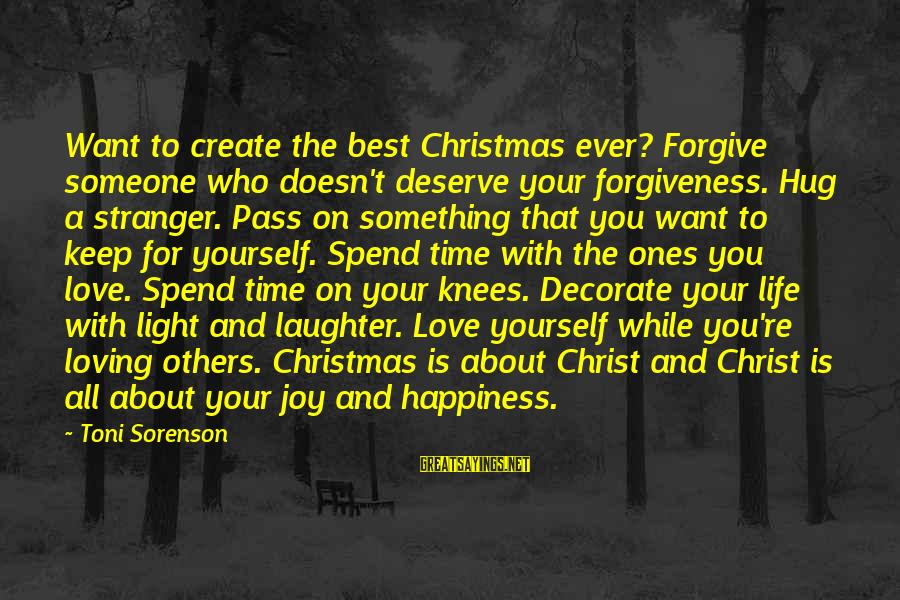 Life Love And Forgiveness Sayings By Toni Sorenson: Want to create the best Christmas ever? Forgive someone who doesn't deserve your forgiveness. Hug