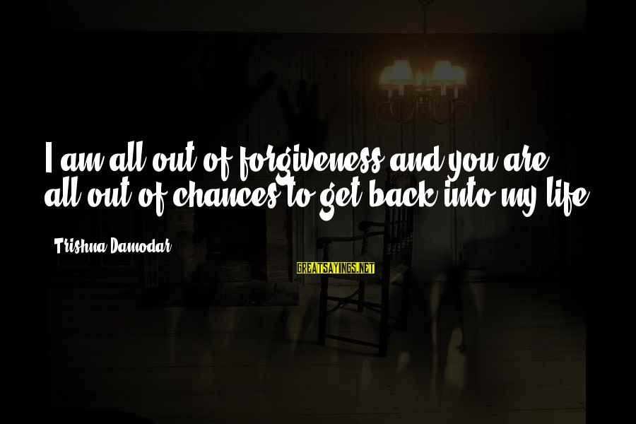 Life Love And Forgiveness Sayings By Trishna Damodar: I am all out of forgiveness and you are all out of chances to get