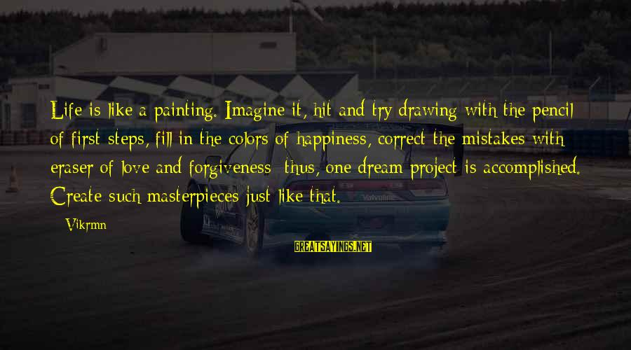 Life Love And Forgiveness Sayings By Vikrmn: Life is like a painting. Imagine it, hit and try drawing with the pencil of