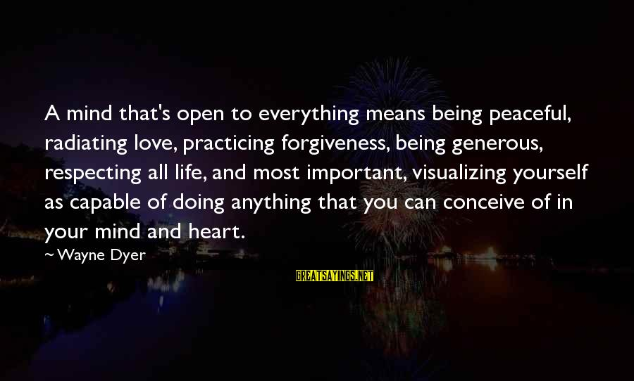 Life Love And Forgiveness Sayings By Wayne Dyer: A mind that's open to everything means being peaceful, radiating love, practicing forgiveness, being generous,