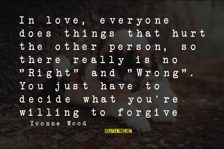 Life Love And Forgiveness Sayings By Yvonne Wood: In love, everyone does things that hurt the other person, so there really is no