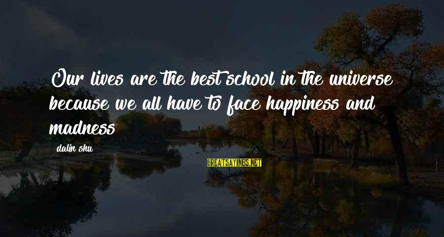 Life Love And Wisdom Sayings By Dalin Shu: Our lives are the best school in the universe because we all have to face