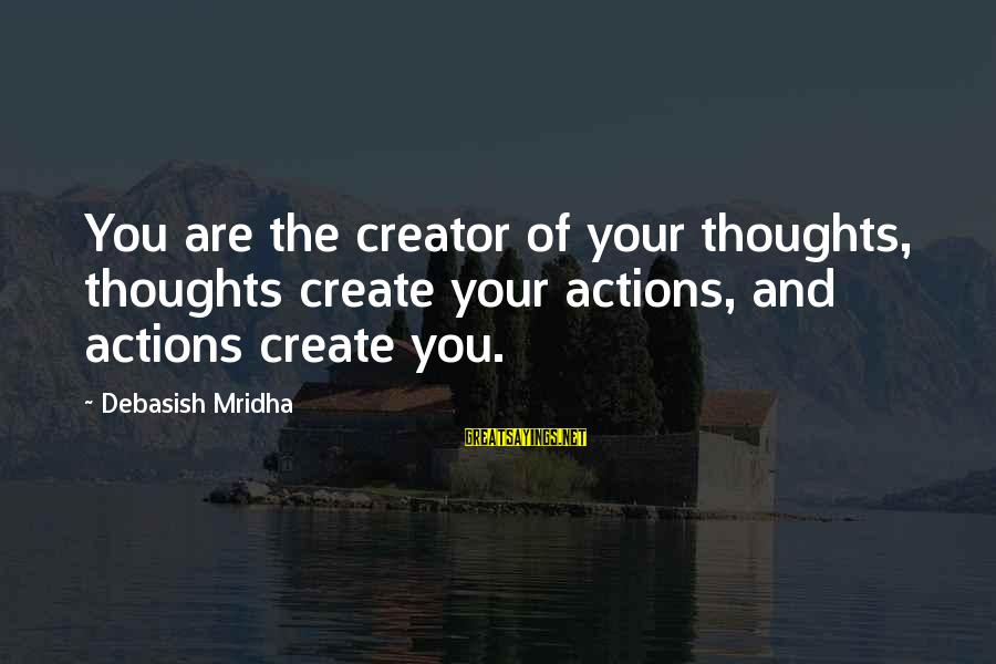 Life Love And Wisdom Sayings By Debasish Mridha: You are the creator of your thoughts, thoughts create your actions, and actions create you.