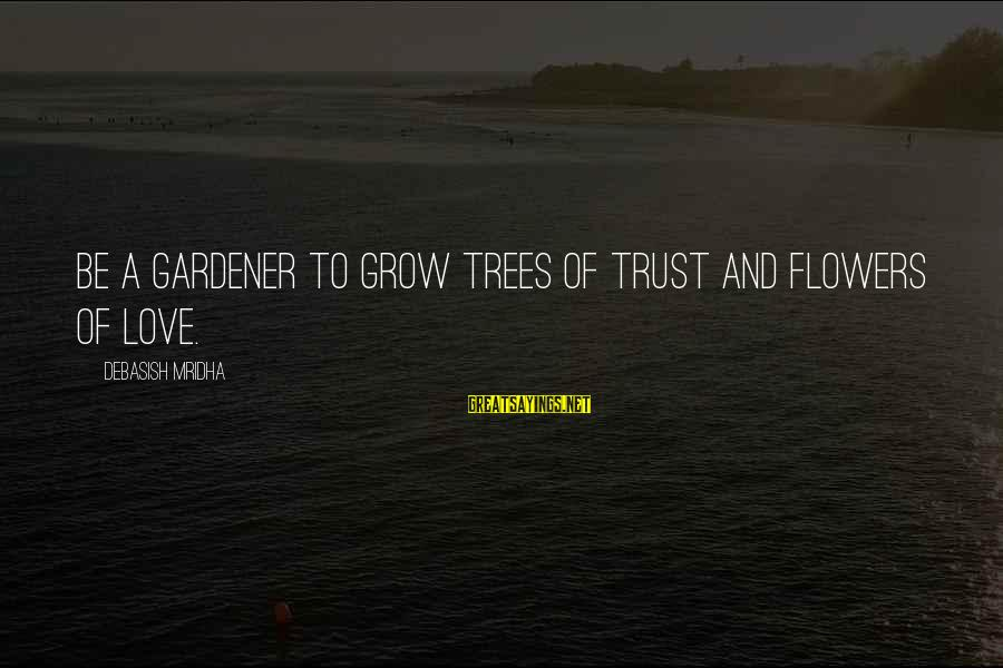 Life Love And Wisdom Sayings By Debasish Mridha: Be a gardener to grow trees of trust and flowers of love.