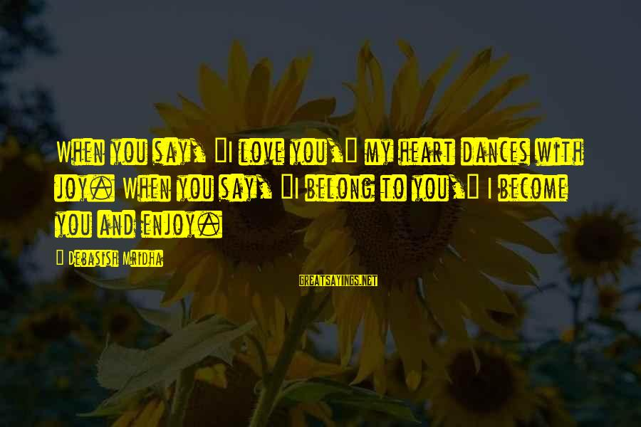 "Life Love And Wisdom Sayings By Debasish Mridha: When you say, ""I love you,"" my heart dances with joy. When you say, ""I"