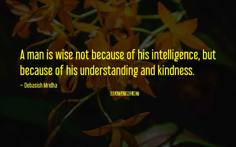 Life Love And Wisdom Sayings By Debasish Mridha: A man is wise not because of his intelligence, but because of his understanding and