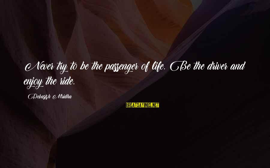 Life Love And Wisdom Sayings By Debasish Mridha: Never try to be the passenger of life. Be the driver and enjoy the ride.