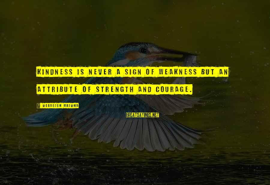 Life Love And Wisdom Sayings By Debasish Mridha: Kindness is never a sign of weakness but an attribute of strength and courage.