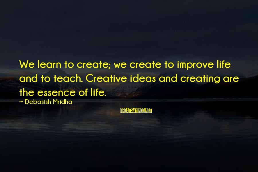 Life Love And Wisdom Sayings By Debasish Mridha: We learn to create; we create to improve life and to teach. Creative ideas and