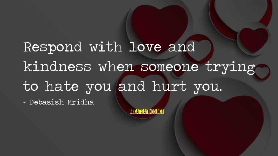Life Love And Wisdom Sayings By Debasish Mridha: Respond with love and kindness when someone trying to hate you and hurt you.