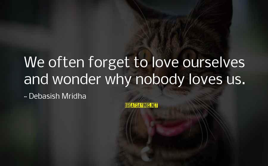 Life Love And Wisdom Sayings By Debasish Mridha: We often forget to love ourselves and wonder why nobody loves us.