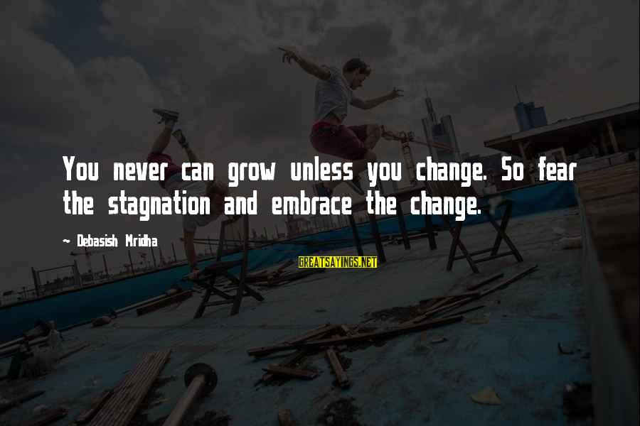 Life Love And Wisdom Sayings By Debasish Mridha: You never can grow unless you change. So fear the stagnation and embrace the change.