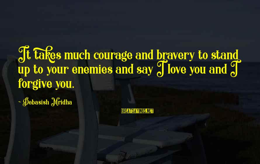Life Love And Wisdom Sayings By Debasish Mridha: It takes much courage and bravery to stand up to your enemies and say I