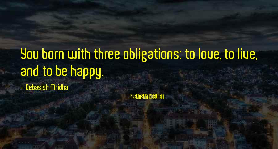 Life Love And Wisdom Sayings By Debasish Mridha: You born with three obligations: to love, to live, and to be happy.