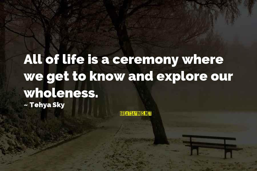 Life Love And Wisdom Sayings By Tehya Sky: All of life is a ceremony where we get to know and explore our wholeness.