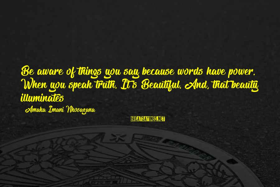 Life Love Beauty Sayings By Amaka Imani Nkosazana: Be aware of things you say because words have power. When you speak truth. It's