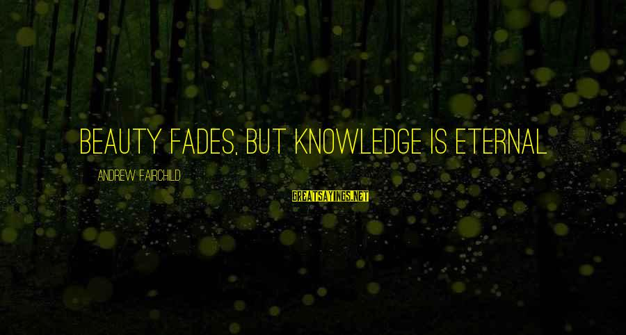 Life Love Beauty Sayings By Andrew Fairchild: Beauty fades, but knowledge is eternal