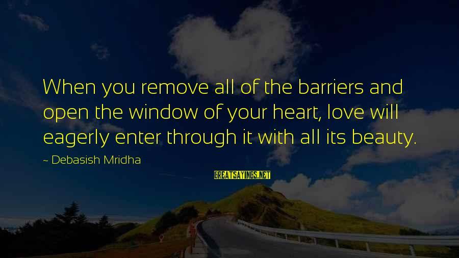 Life Love Beauty Sayings By Debasish Mridha: When you remove all of the barriers and open the window of your heart, love
