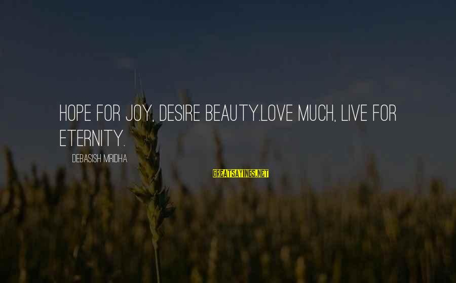 Life Love Beauty Sayings By Debasish Mridha: Hope for joy, desire beauty.Love much, live for eternity.