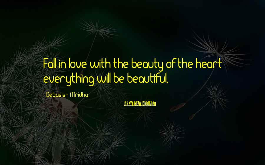 Life Love Beauty Sayings By Debasish Mridha: Fall in love with the beauty of the heart; everything will be beautiful.