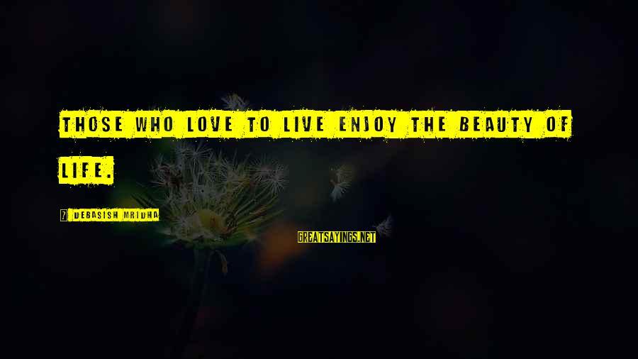 Life Love Beauty Sayings By Debasish Mridha: Those who love to live enjoy the beauty of life.