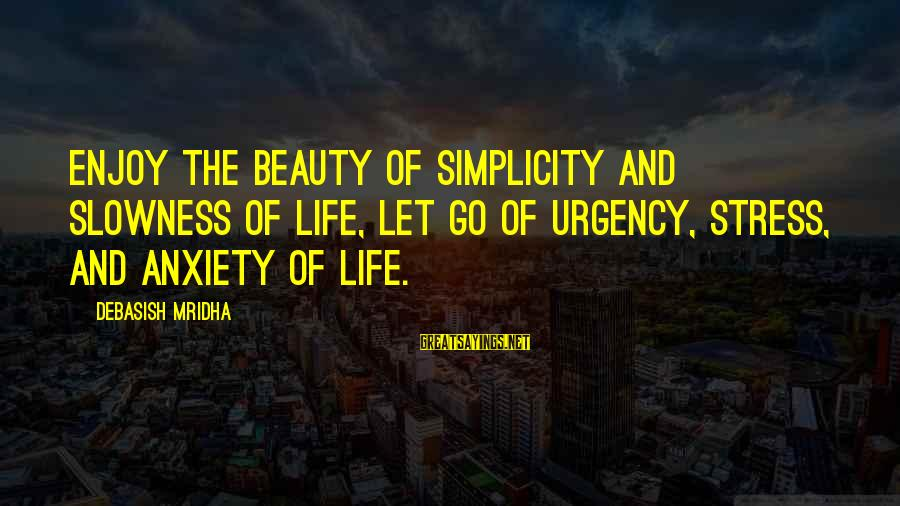 Life Love Beauty Sayings By Debasish Mridha: Enjoy the beauty of simplicity and slowness of life, let go of urgency, stress, and