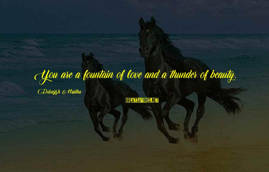 Life Love Beauty Sayings By Debasish Mridha: You are a fountain of love and a thunder of beauty.