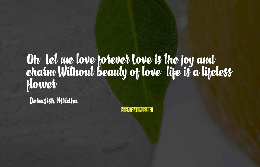 Life Love Beauty Sayings By Debasish Mridha: Oh! Let me love forever.Love is the joy and charm.Without beauty of love, life is
