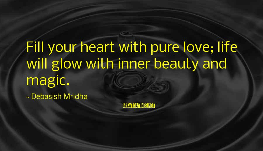 Life Love Beauty Sayings By Debasish Mridha: Fill your heart with pure love; life will glow with inner beauty and magic.