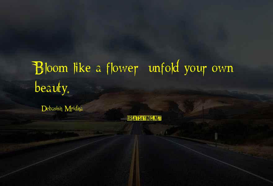 Life Love Beauty Sayings By Debasish Mridha: Bloom like a flower; unfold your own beauty.