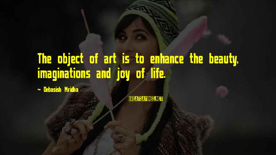 Life Love Beauty Sayings By Debasish Mridha: The object of art is to enhance the beauty, imaginations and joy of life.
