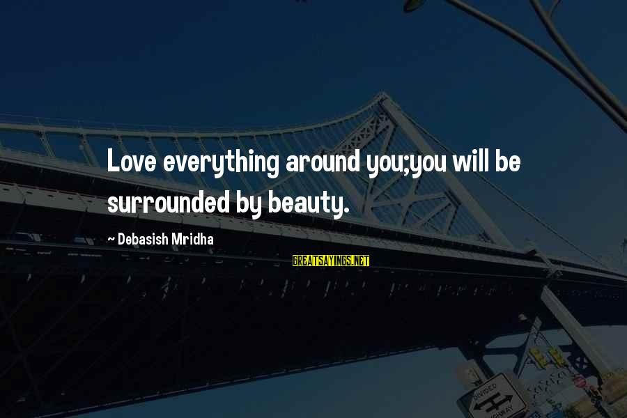 Life Love Beauty Sayings By Debasish Mridha: Love everything around you;you will be surrounded by beauty.