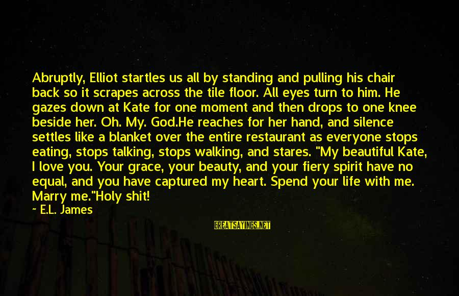 Life Love Beauty Sayings By E.L. James: Abruptly, Elliot startles us all by standing and pulling his chair back so it scrapes