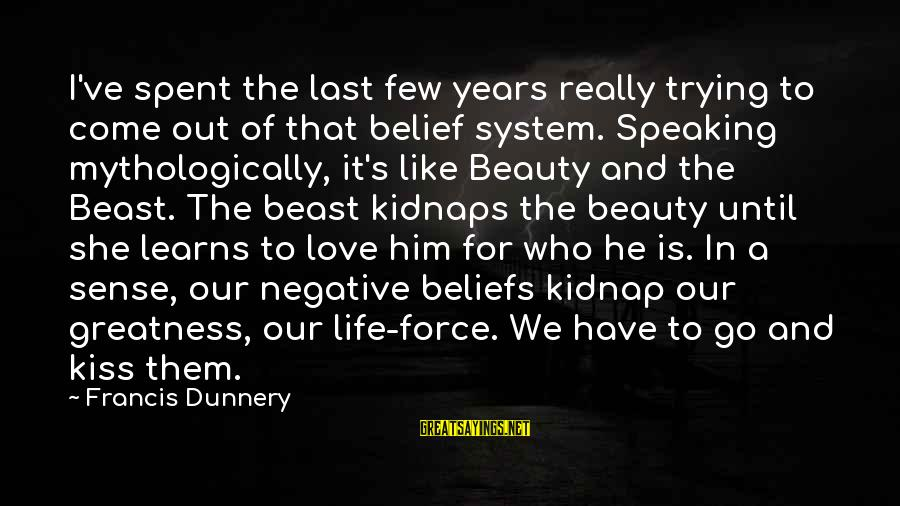 Life Love Beauty Sayings By Francis Dunnery: I've spent the last few years really trying to come out of that belief system.