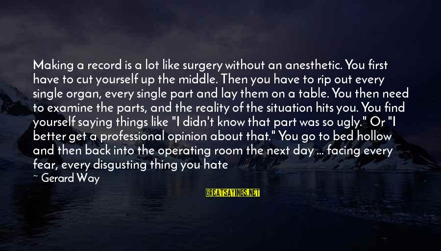 Life Love Beauty Sayings By Gerard Way: Making a record is a lot like surgery without an anesthetic. You first have to