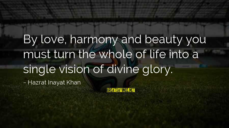 Life Love Beauty Sayings By Hazrat Inayat Khan: By love, harmony and beauty you must turn the whole of life into a single