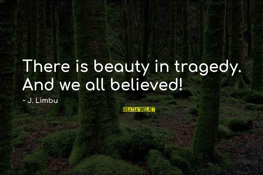 Life Love Beauty Sayings By J. Limbu: There is beauty in tragedy. And we all believed!