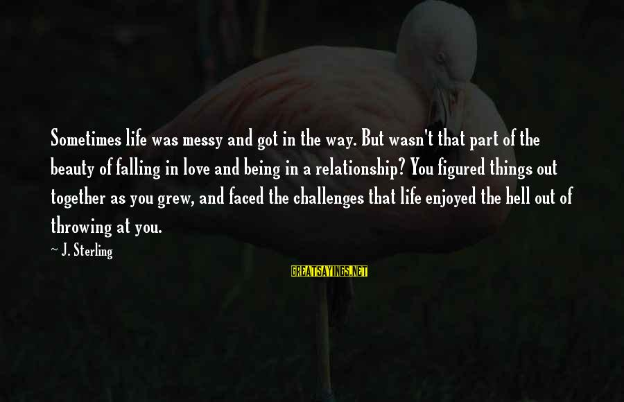 Life Love Beauty Sayings By J. Sterling: Sometimes life was messy and got in the way. But wasn't that part of the