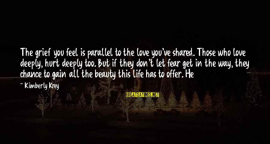 Life Love Beauty Sayings By Kimberly Krey: The grief you feel is parallel to the love you've shared. Those who love deeply,