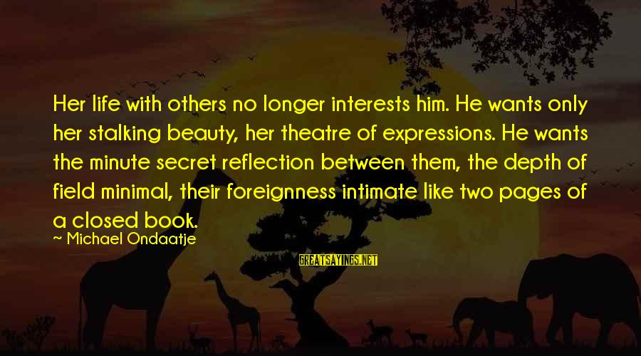 Life Love Beauty Sayings By Michael Ondaatje: Her life with others no longer interests him. He wants only her stalking beauty, her