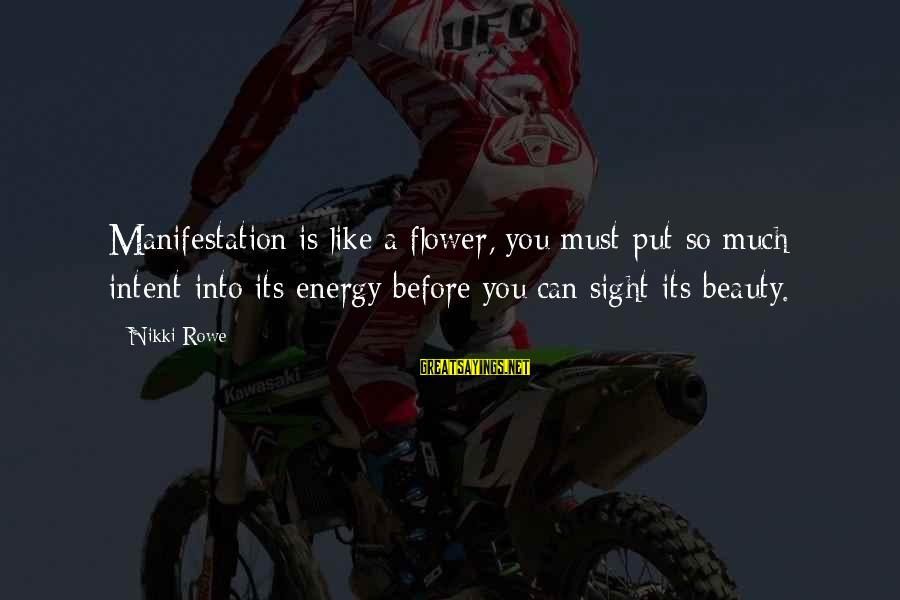 Life Love Beauty Sayings By Nikki Rowe: Manifestation is like a flower, you must put so much intent into its energy before