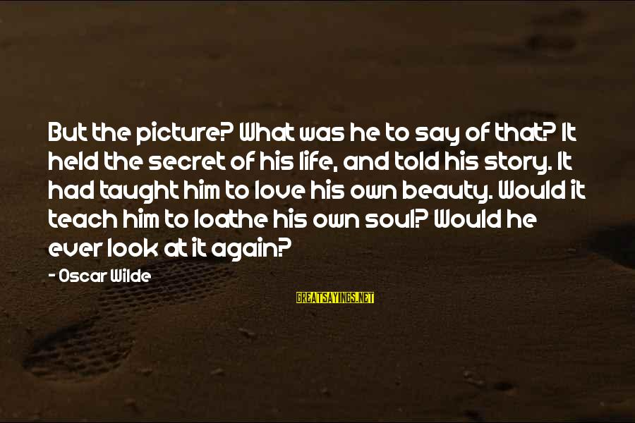 Life Love Beauty Sayings By Oscar Wilde: But the picture? What was he to say of that? It held the secret of