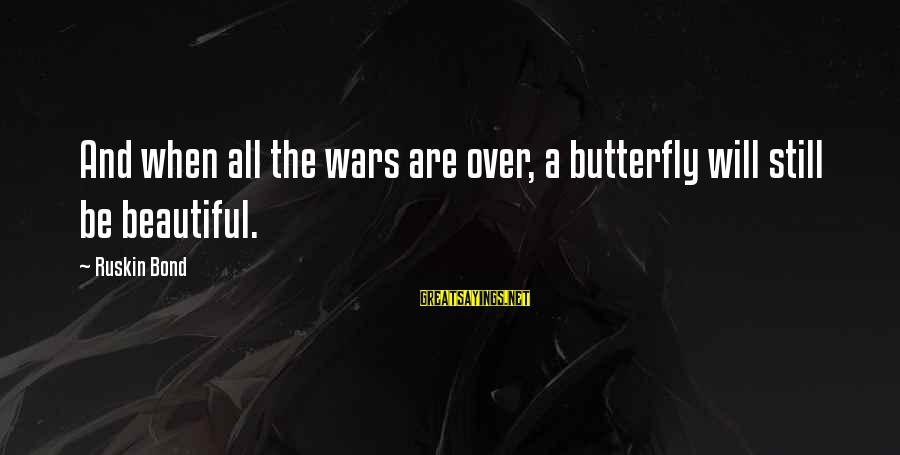 Life Love Beauty Sayings By Ruskin Bond: And when all the wars are over, a butterfly will still be beautiful.