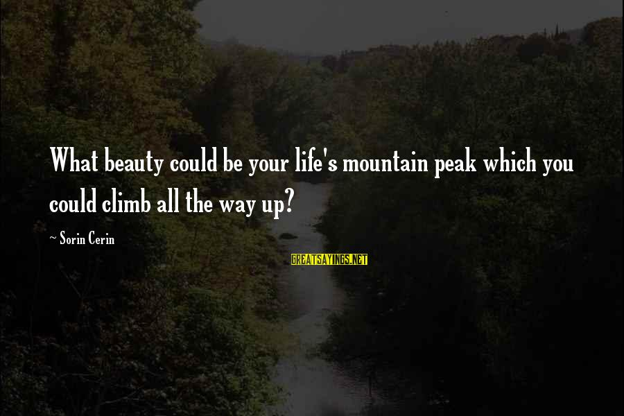 Life Love Beauty Sayings By Sorin Cerin: What beauty could be your life's mountain peak which you could climb all the way