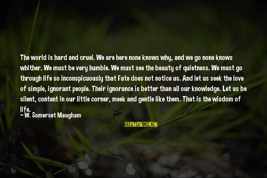 Life Love Beauty Sayings By W. Somerset Maugham: The world is hard and cruel. We are here none knows why, and we go